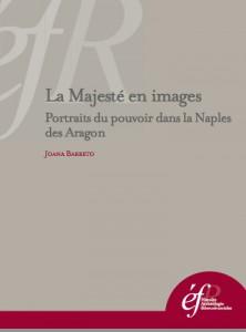Joana Barreto, La Majesté en images. Portraits du pouvoir dans la Naples des Aragon, Rome, Ecole française de Rome, 2013